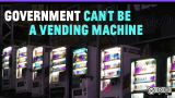 Government can't be a vending machine