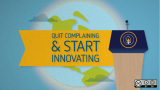 Quit complaining and start innovating