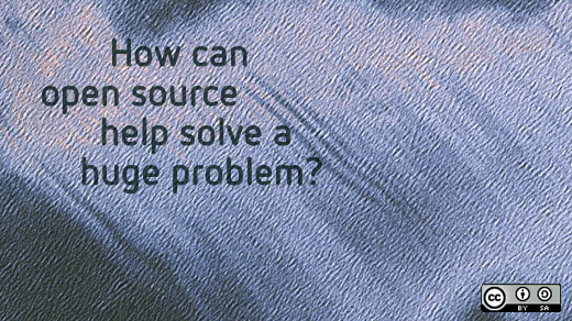 How can open soruce help solve a huge problem?